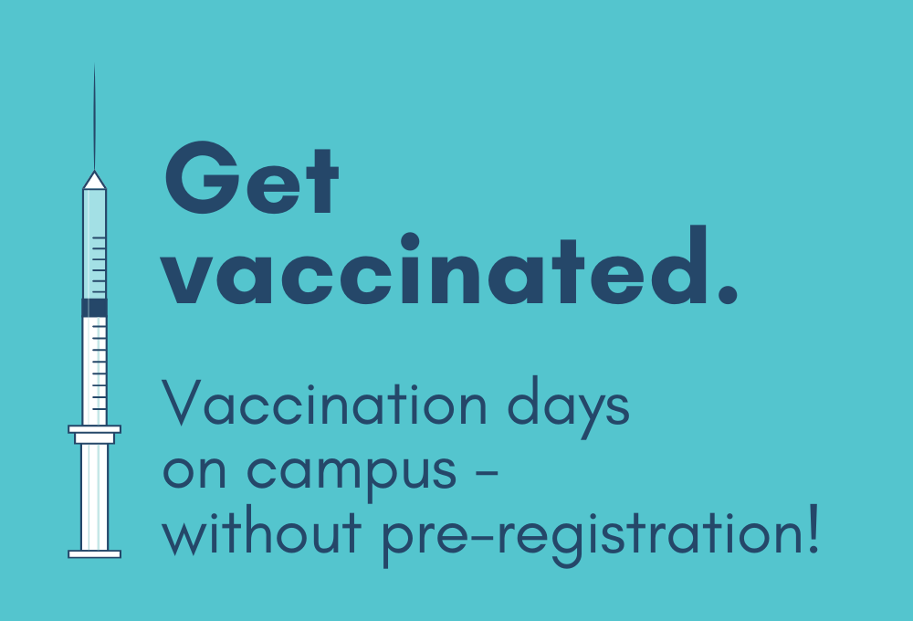 Get vaccinated. Vaccination days on campus - without pre-registration.